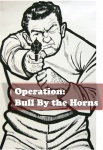 "Operation: ""Bull by the Horns"" 2.0"